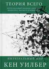 Теория всего. Интегральный подход к бизнесу, политике, науке и духовности. (Интегральный мир). Уилбер К.