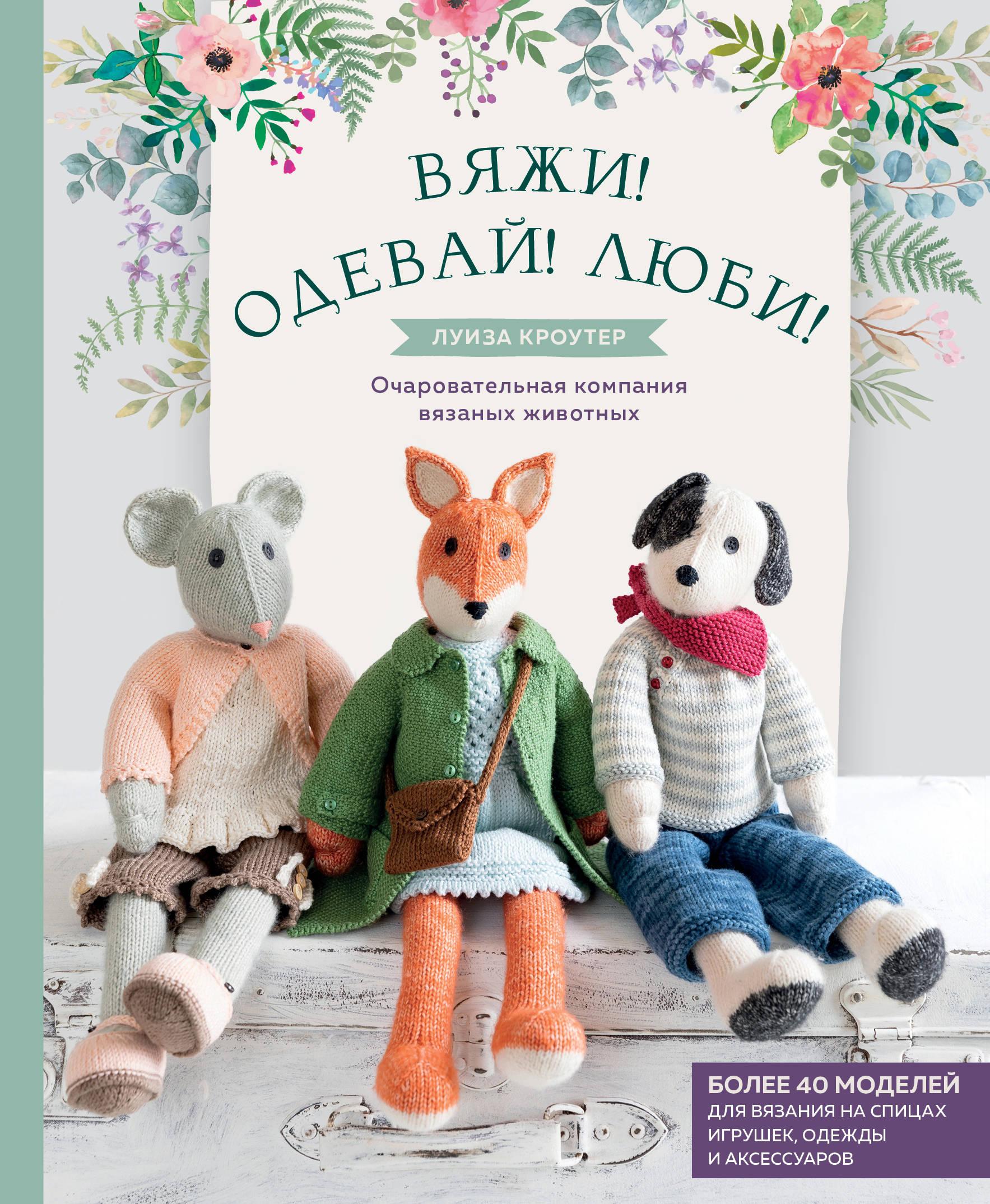 Вяжи! Одевай! Люби! Очаровательная компания вязаных животных. Более 40 моделей для вязания на спицах игрушек, одежды и аксессуаров