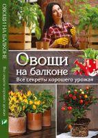 Овощи на балконе Все секреты хорошего урожая